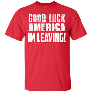 Good Luck America! I'm Leaving T-Shirt