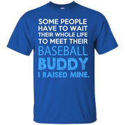 Some People Have to Wait thier whole life to meet their Baseball Buddy, I Raised Mine T-Shirt