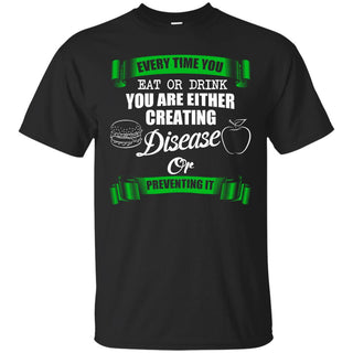 Every Time You Eat or Drink You Are Either Creating Disease Or Preventing it T-Shirt