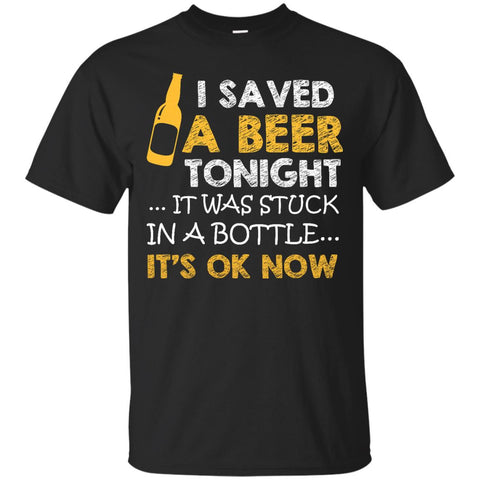 I Saved Beer Tonight... It Was Stuck in a Bottle T-Shirt