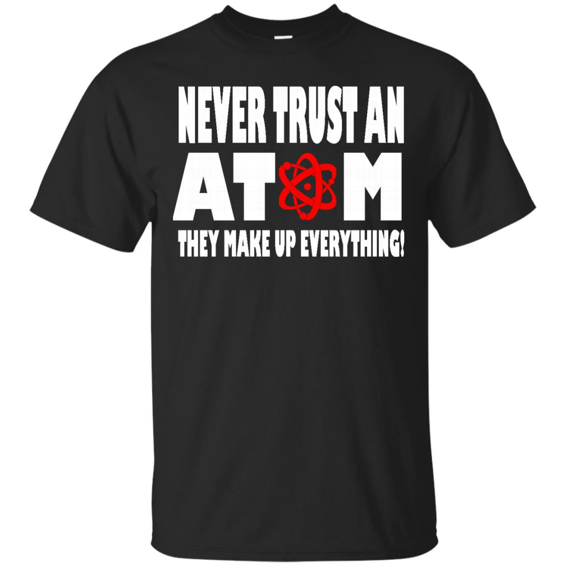 Never Trust An Atom. They Make up Everything T-Shirt