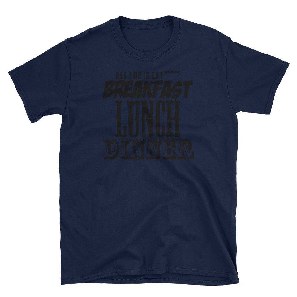 Al I Do is Eat ***** Breakfast, Lunch and Dinner T-Shirt