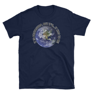 Flat Earth Society ! It's Photo Shop, But it's... It Has To Be! Quote T-Shirt