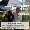Don't Rain on my Parade: Half-up Knot