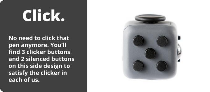 No need of fidgeting by clicking that pen anymore; Fidget cube has 5 clickable buttons; you will find 3 clicker buttons and 2 silenced buttons on this side of the fidget cube to satisfy the clicker in all of us