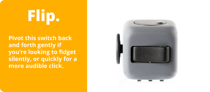 Love flipping; no need to play with light switches anymore; flip side of the fidget cube has on off flip button so you can pivot his switch back and forth gently if you are looking to fidget silently, or quickly for a more audible click