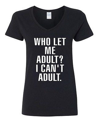 V-Neck Ladies Who Let Me Adult I Can't Adult. Child Dad Mom Funny T-Shirt Tee