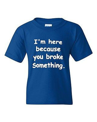 I'm Here Because You Broke Something Funny Novelty Youth Kids T-Shirt Tee