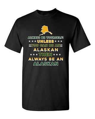 Always Be Yourself Unless You Can Be An Alaskan Alaska Map DT Adult T-Shirt Tee