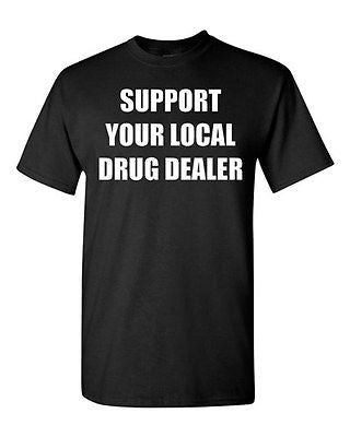 Adult Support Your Local Drug Dealer Funny Humor Parody many Colors T-Shirt Tee