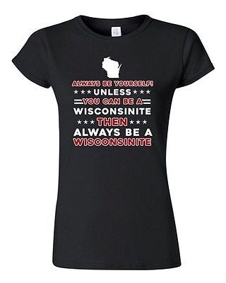 Junior Always Be Yourself Unless You Can Be An Wisconsinite Map DT T-Shirt Tee