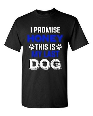 New I Promise Honey This Is My Last Dog Puppy Pet Lover DT Adult T-Shirt Tee