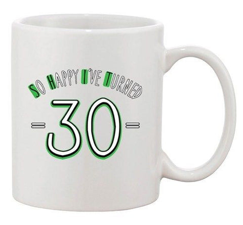 So Happy I've Turned 30 Thirty Age Birthday Funny Ceramic White Coffee Mug