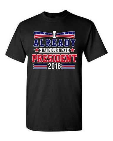 I Already Hate Our Next President 2016 Election Funny DT Adult T-Shirt Tee