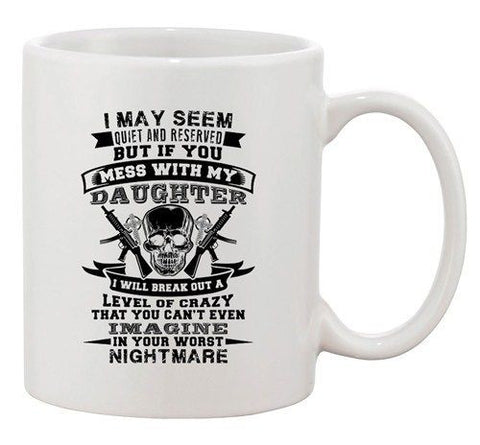 I May Seem Quiet And Reserved Mess With My Daughter Father DT White Coffee Mug