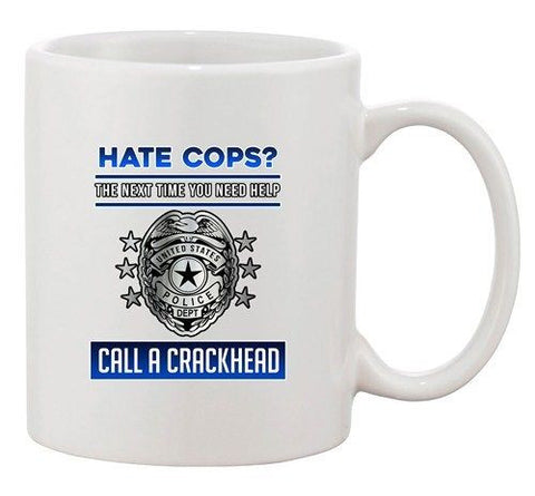 Hate Cops? The Next Time You Need Help Call A Crackhead DT Coffee 11 Oz Mug