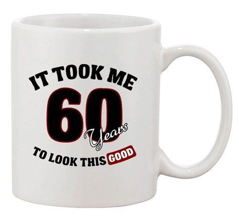 It Took Me 60 Years To Look This Good Birthday Funny Ceramic White Coffee Mug