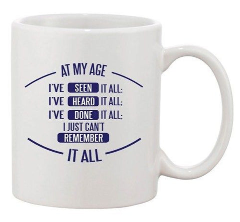 At My Age I've Seen Heard Done I Can't Remember Funny Ceramic White Coffee Mug