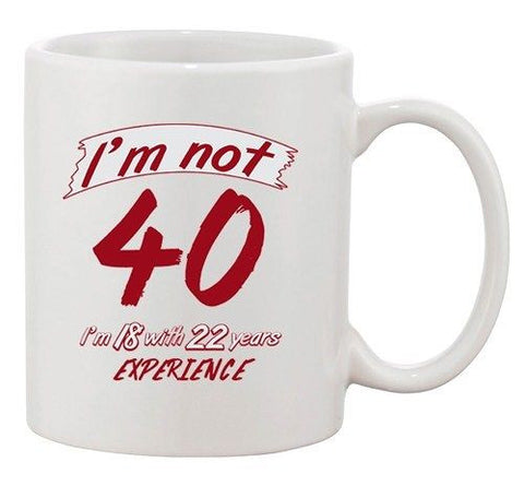 I'm Not 40 I'm 18 With 22 Years Experience Age Funny Ceramic White Coffee Mug