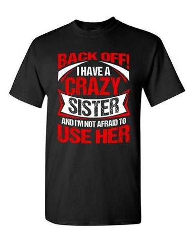 Back Off I Have A Crazy Sister I'm Not Afraid To Use Her DT Adult T-Shirt Tee