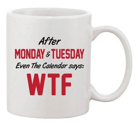 After Monday & Tuesday Even The Calendar Says WTF Funny Ceramic White Coffee Mug