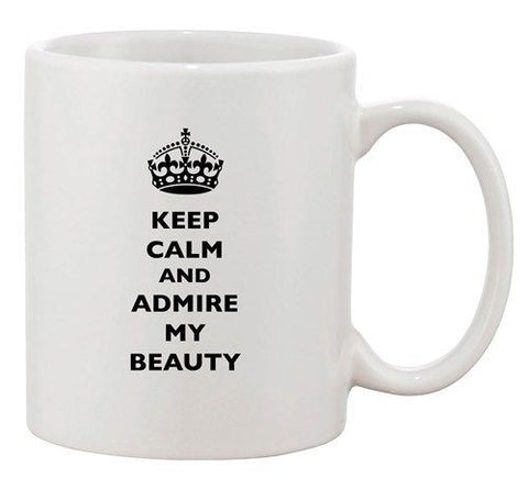 Keep Calm And Admire My Beauty Funny Dishwasher Safe Ceramic White Coffee Mug