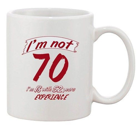 I'm Not 70 I'm 18 With 52 Years Experience Age Funny Ceramic White Coffee Mug