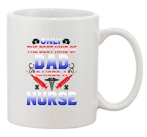 Only The Best Kind Of Dad Raises A Nurse Father Funny Ceramic White Coffee Mug