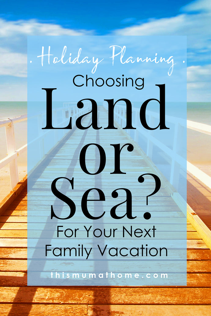 Choosing Land Or Sea For Your Next Family Vacation