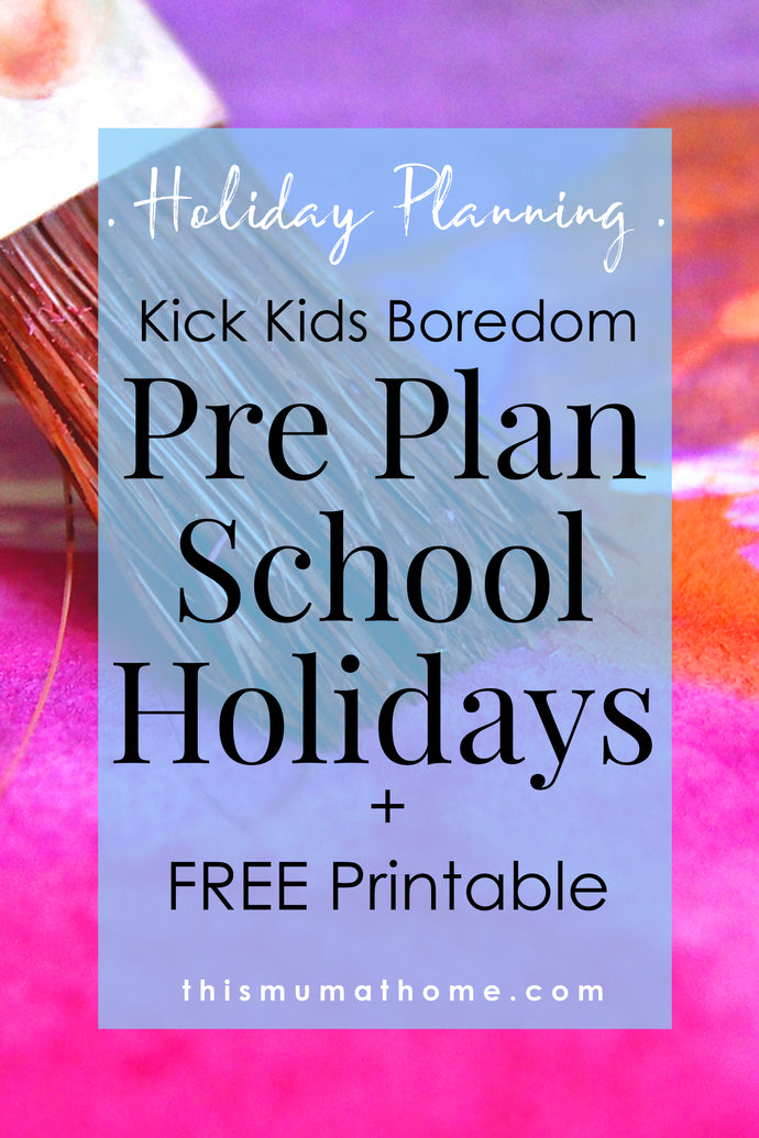 Kick Kids Boredom & Pre Plan School Holidays + FREE Printable