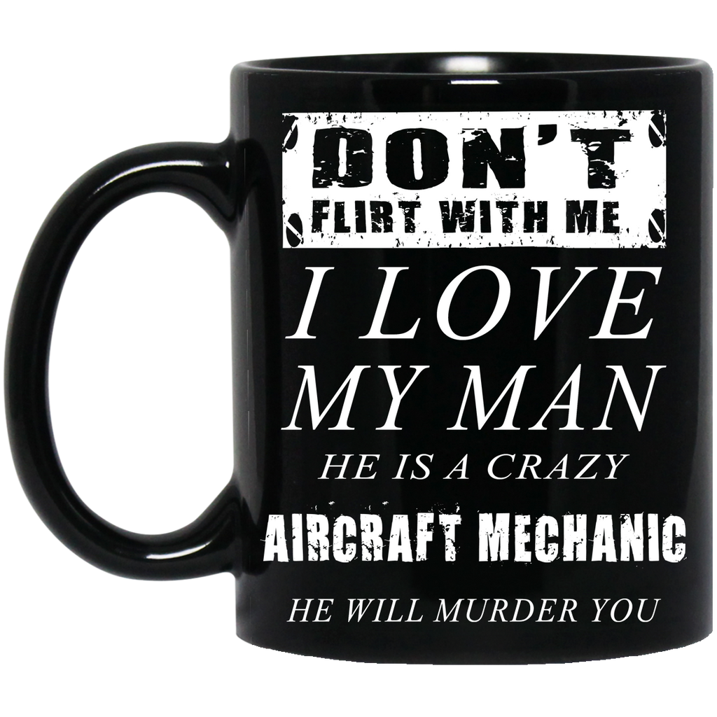 Don't flirt with me I love my man he is a crazy Aircraft Mechanic mug