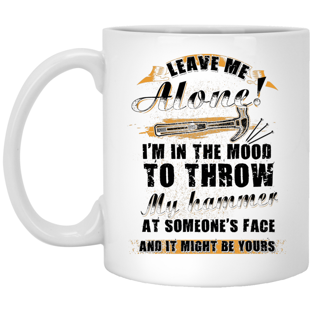 Leave me alone I'm in the mood to throw my hammer Carpenter mug