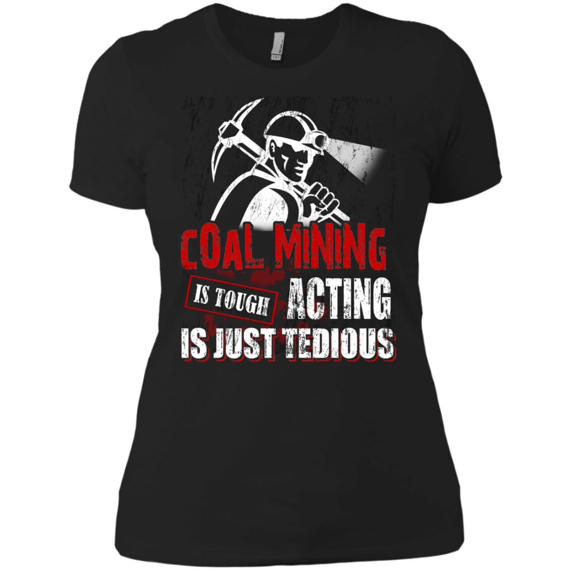 Coal Mining Acting Is Just Tedious T Shirts