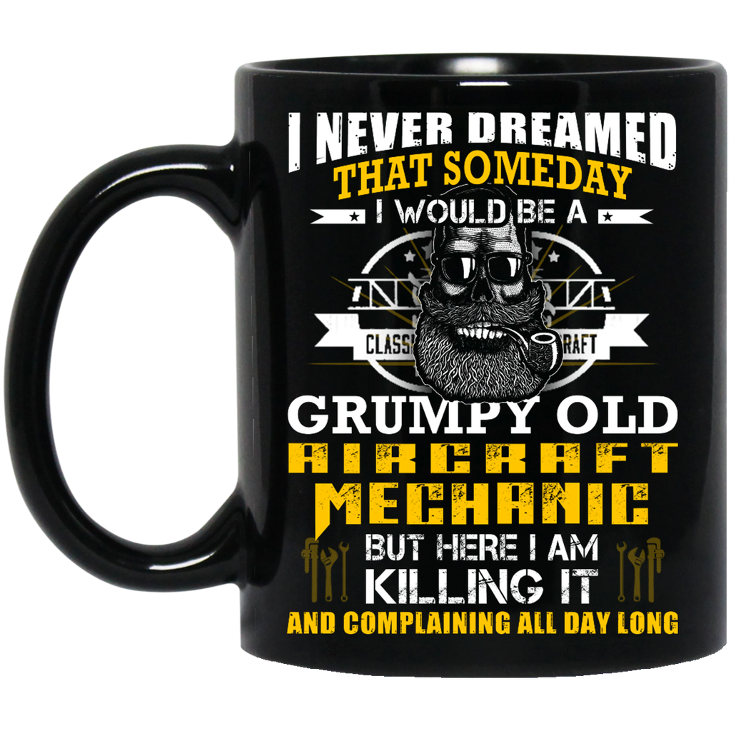 I Never dreamed that someday I would be a Grumpy old Aircraft Mechanic mug