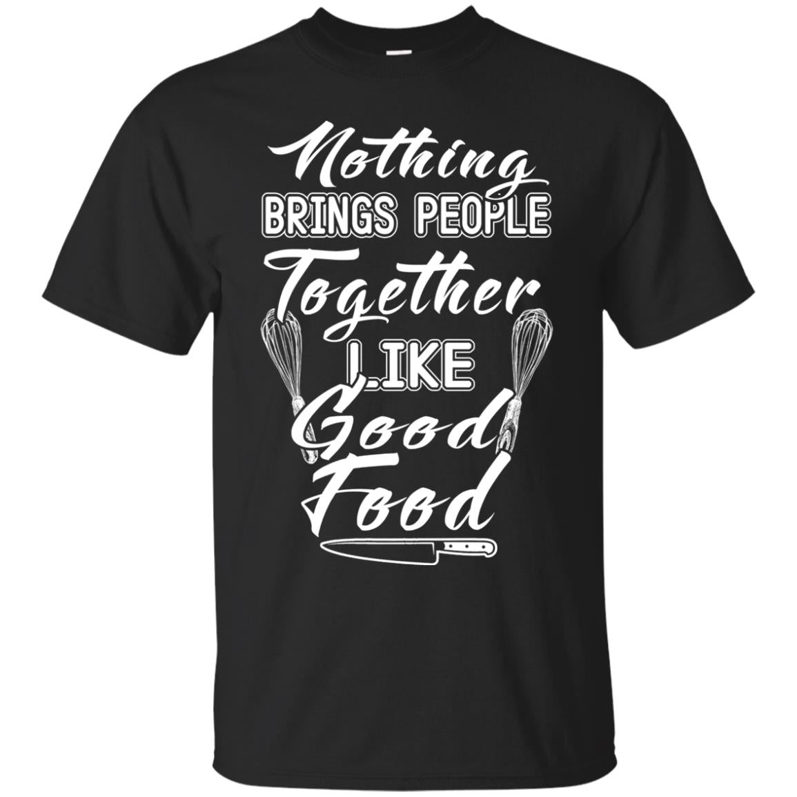 Chef Nothing Brings People Together Like Good Food T Shirts