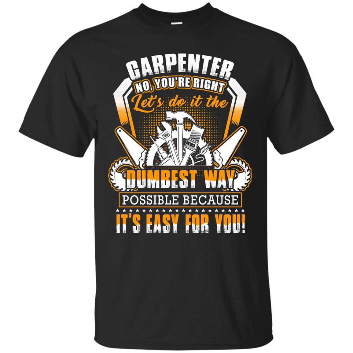 Carpenter No You re Right Let s Do It The Dumbest Way T Shirts