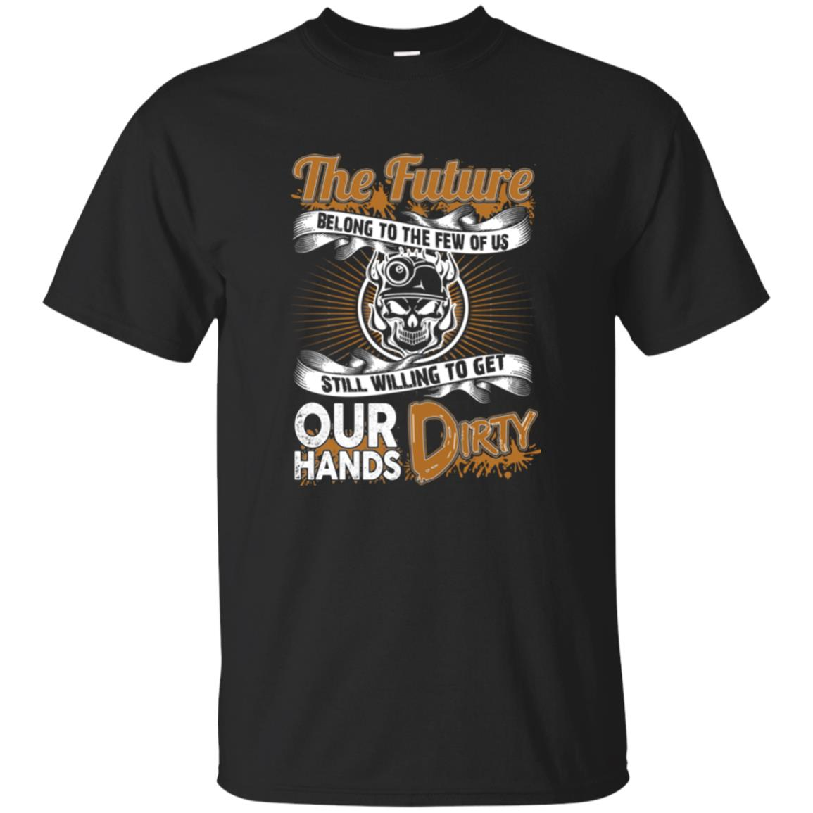 Coal Miner   The Future Belongs To The Few Of Us Still Willing To Get Our Hands T Shirts