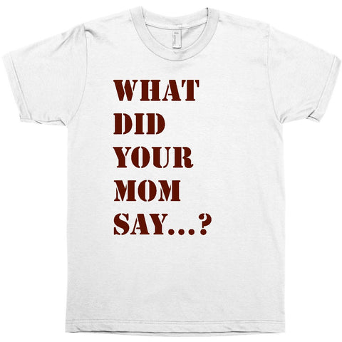 What Did Your Mom Say...? Adult Tee