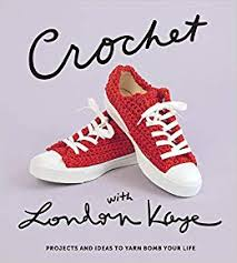Crochet With London Kaye: Projects and Ideas to Yarn Bomb Your Life