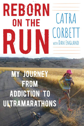 Reborn on the Run: My Journey from Addiction to Ultramarathons by Catra Corbett