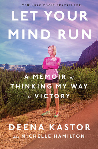 Let Your Mind Run: A Memoir of Thinking My Way to Victory by Deena Kastor & Michelle Hamilton