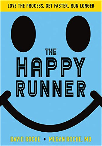 The Happy Runner: Love the Process, Get Faster, Run Longer by David Roche & Megan Roche MD