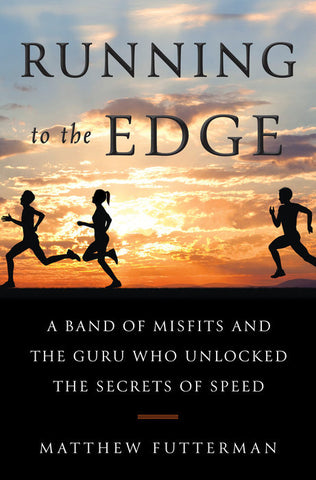 Running to the Edge: A Band of Misfits and the Guru Who Unlocked the Secrets of Speed by Matthew Futterman