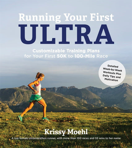 Running Your First Ultra: Customizable Training Plans for Your First 50K to 100-mile Race by Krissy Moehl