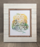 Good Times. Great Friends. Print