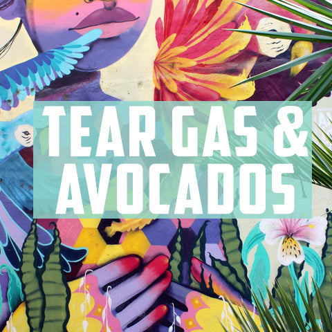 Tear Gas & Avocados