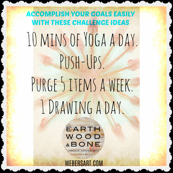 Set goals with 30 day challenges.  Some ideas by Earth Wood & Bone, upscale home & body accessories. Art Blog
