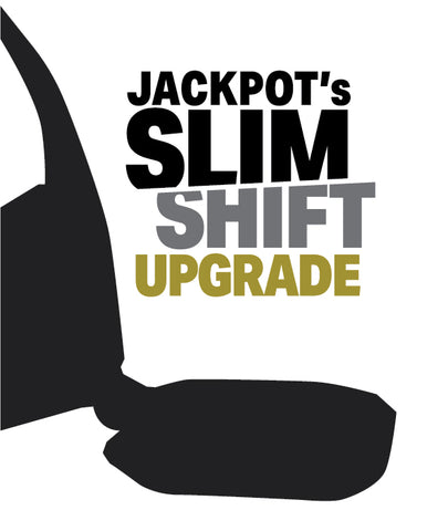 Jackpot's Slim Shift Upgrade