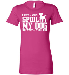 I Don't Always Spoil My Dog T-Shirt