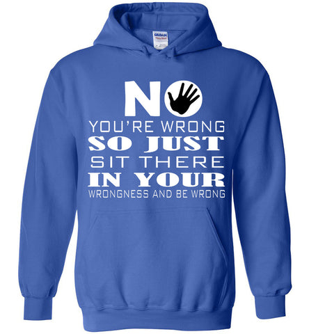 Image of No You're Wrong So Just Sit There In Your Wrongness And Be Hoodie - OlalaShirt